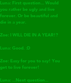 Poster: Luna: First question... Would  you rather be ugly and live forever. Or be beautiful and die in a year.  Zoe: I WILL DIE IN A YEAR!?  Luna: Good. :D  Zoe: Easy for you to say!