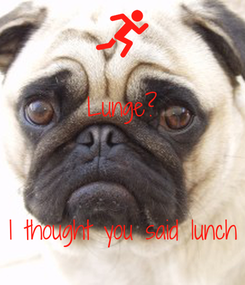 Poster: Lunge?    I thought you said lunch