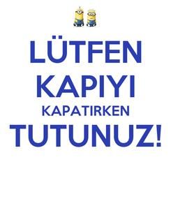 Poster: LÜTFEN KAPIYI KAPATIRKEN TUTUNUZ!