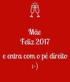 Poster: Mãe Feliz 2017  e entra com o pé direito ;-)