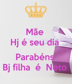 Poster: Mãe  Hj é seu dia   Parabéns  Bj filha  é  Neto