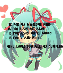 Poster: M is for my awesome mind I is for I am not alone K is for kaos my rp buddy U is for u and meee~   miku loves you all my dumplings~