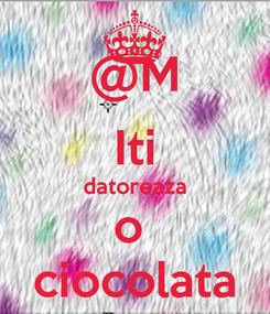 Poster: @M Iti datoreaza o  ciocolata