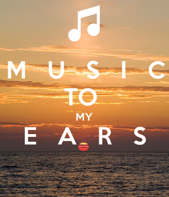 Poster: M   U   S   I   C TO  MY E   A   R   S
