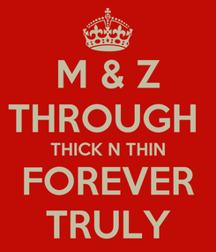 Poster: M & Z THROUGH  THICK N THIN FOREVER TRULY