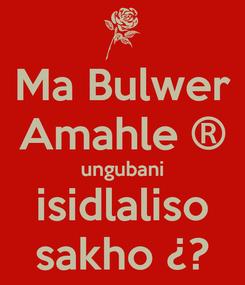 Poster: Ma Bulwer Amahle ® ungubani isidlaliso sakho ¿?