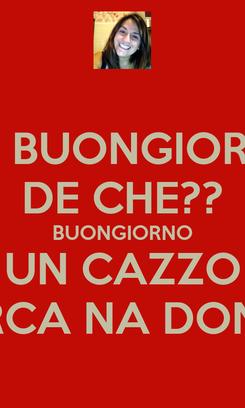 Poster: MA BUONGIORNO DE CHE?? BUONGIORNO UN CAZZO PORCA NA DONNA
