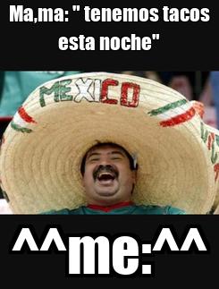 """Poster: Ma,ma: """" tenemos tacos esta noche"""" ^^me:^^"""