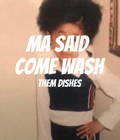 Poster: Ma said  come wash them dishes