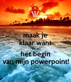 Poster: maak je klaar want dit is het begin van mijn powerpoint!
