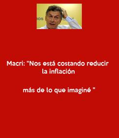 """Poster: Macri: """"Nos está costando reducir  la inflación   más de lo que imaginé """""""