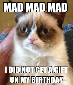 Poster: MAD MAD MAD  I DID NOT GET A GIFT ON MY BIRTHDAY