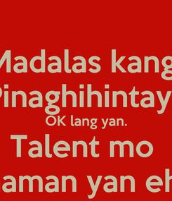 Poster: Madalas kang  Pinaghihintay? OK lang yan. Talent mo  naman yan eh.