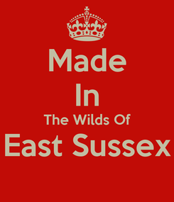 Poster: Made In The Wilds Of East Sussex