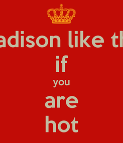 Poster: madison like this if you are hot