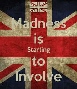 Poster: Madness is Starting to Involve