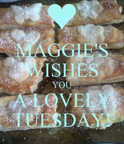 Poster: MAGGIE'S WISHES YOU A LOVELY TUESDAY!
