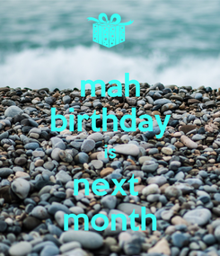 Poster: mah birthday is next  month