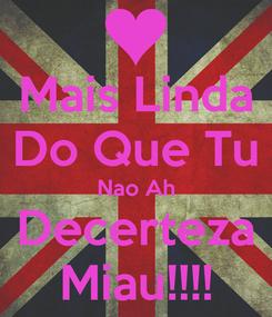 Poster: Mais Linda Do Que Tu Nao Ah Decerteza Miau!!!!