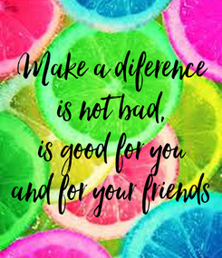 Poster: Make a diference is not bad, is good for you and for your friends
