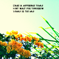 Poster: Make a difference today. Don't wait for tomorrow. Today is the day.