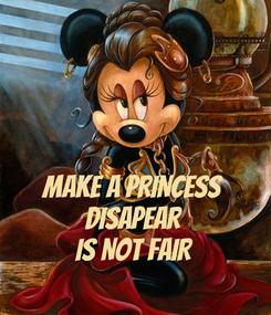 Poster:   MAKE A PRINCESS DISAPEAR IS NOT FAIR