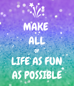 Poster: MAKE  ALL OF LIFE AS FUN AS POSSIBLE
