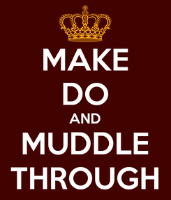 Poster: MAKE DO AND MUDDLE THROUGH