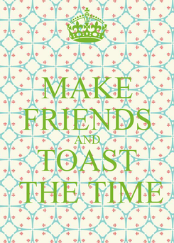Poster: MAKE FRIENDS AND TOAST  THE TIME