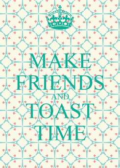 Poster: MAKE FRIENDS AND TOAST TIME