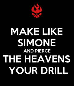 Poster: MAKE LIKE SIMONE AND PIERCE THE HEAVENS   YOUR DRILL
