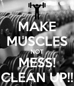 Poster: MAKE MUSCLES NOT MESS! CLEAN UP!!