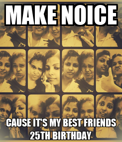 Poster: MAKE NOICE CAUSE IT'S MY BEST FRIENDS 25TH BIRTHDAY