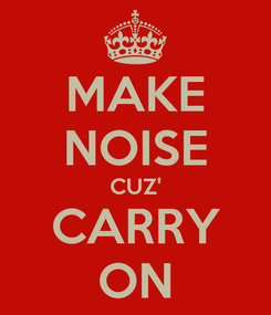 Poster: MAKE NOISE CUZ' CARRY ON
