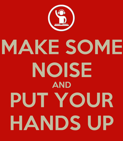 Poster: MAKE SOME NOISE AND PUT YOUR HANDS UP