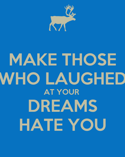 Poster: MAKE THOSE WHO LAUGHED AT YOUR  DREAMS HATE YOU