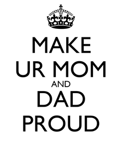 Poster: MAKE UR MOM AND DAD PROUD