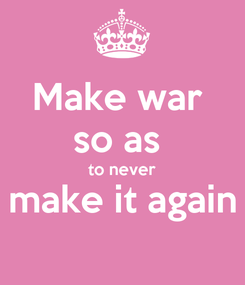 Poster: Make war  so as  to never make it again