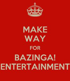 Poster: MAKE WAY FOR BAZINGA! ENTERTAINMENT