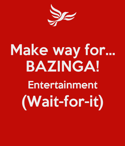 Poster: Make way for... BAZINGA! Entertainment (Wait-for-it)