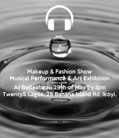 Poster: Makeup & Fashion Show Musical Performance & Art Exhibition Entry is FREE At Belleabeau 29th of May by 1pm Twenty5 Lagos, 25 Banana Island Rd, Ikoyi.