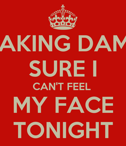 Poster: MAKING DAMN SURE I CAN'T FEEL  MY FACE TONIGHT
