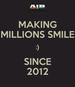 Poster: MAKING MILLIONS SMILE :) SINCE 2012