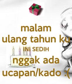 Poster: malam ulang tahun ku INI SEDIH nggak ada ucapan/kado :(