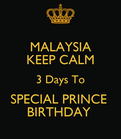 Poster: MALAYSIA KEEP CALM 3 Days To SPECIAL PRINCE  BIRTHDAY