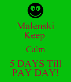 Poster: Malenski Keep  Calm 5 DAYS Till PAY DAY!