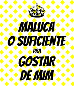Poster: MALUCA O SUFICIENTE PRA GOSTAR DE MIM