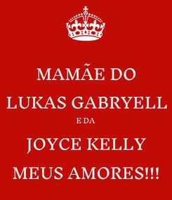 Poster: MAMÃE DO LUKAS GABRYELL E DA JOYCE KELLY MEUS AMORES!!!