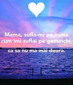 Poster: Mama, sufla-mi pe inima cum imi suflai pe genunchi, ca sa nu ma mai doara.