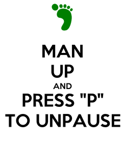 "Poster: MAN UP AND PRESS ""P"" TO UNPAUSE"